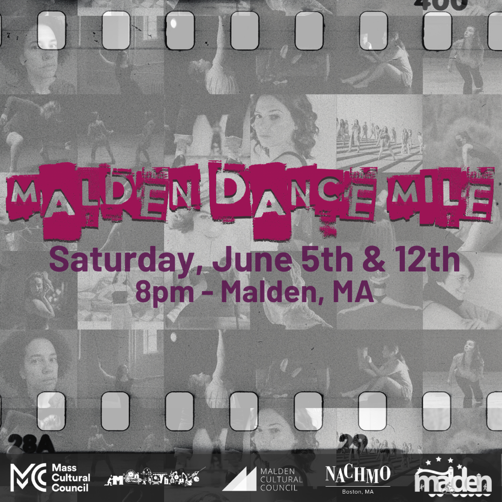 Malden Dance Mile Saturday, June 5th & 12th 8pm - Malden, MA  Text over a film strip with collage of artists images in black and white.  Logos for the Mass CUltural Council, Monkeyhouse< Malden Cultural Council, NACHMO Boston and the City of Malden